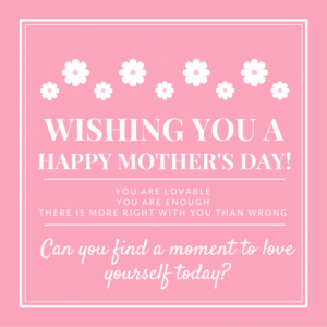 Wishing you a happy mother's day. You are lovable. You are enough. There is more right with you than wrong. Can you find a moment to love yourself today?